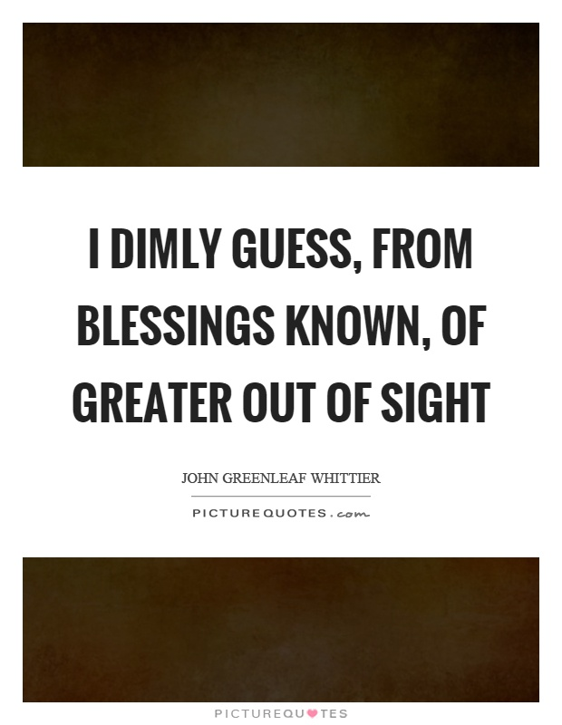 I dimly guess, from blessings known, of greater out of sight Picture Quote #1