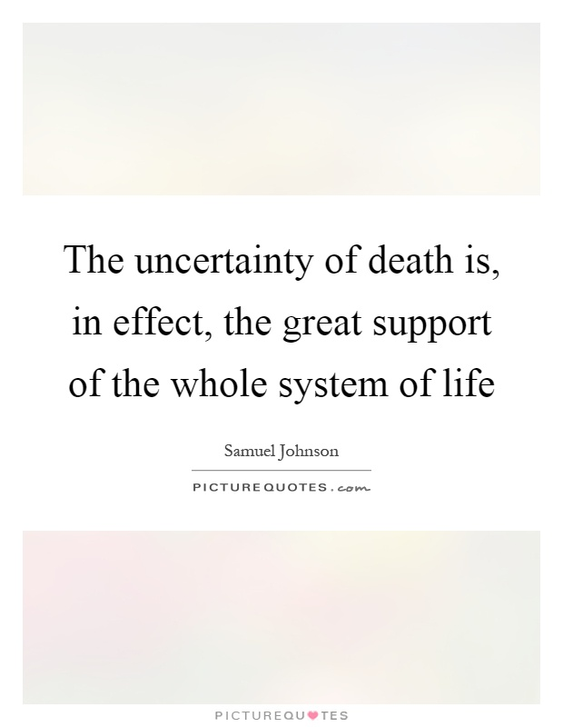 The uncertainty of death is, in effect, the great support of the whole system of life Picture Quote #1