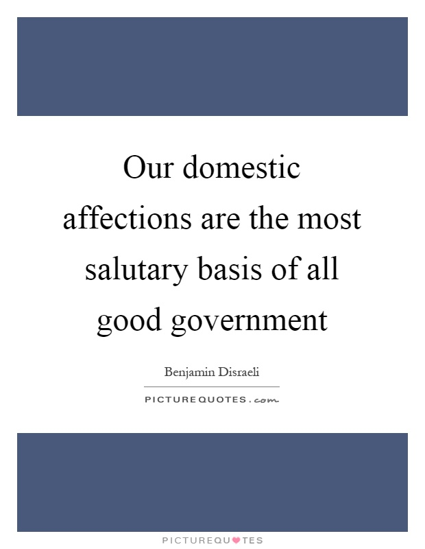 Our domestic affections are the most salutary basis of all good government Picture Quote #1