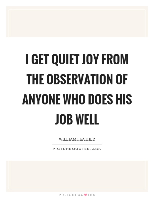 I get quiet joy from the observation of anyone who does his job well Picture Quote #1