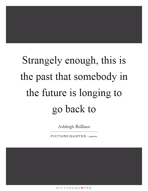 Strangely enough, this is the past that somebody in the future is longing to go back to Picture Quote #1