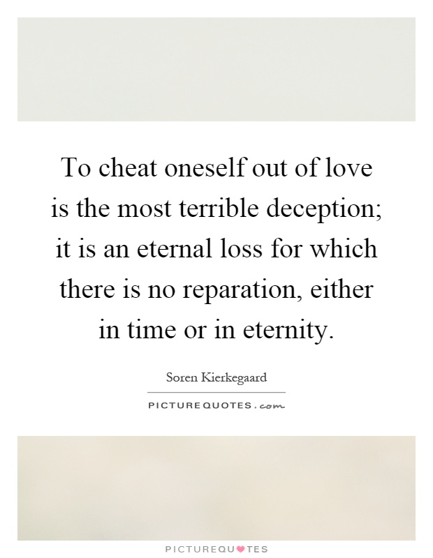 To cheat oneself out of love is the most terrible deception; it is an eternal loss for which there is no reparation, either in time or in eternity Picture Quote #1