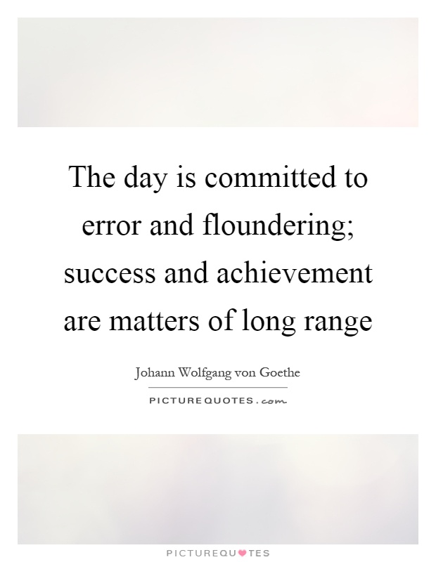 The day is committed to error and floundering; success and achievement are matters of long range Picture Quote #1