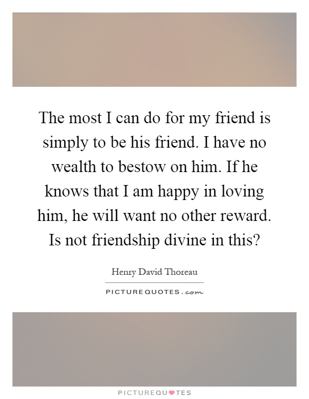 The most I can do for my friend is simply to be his friend. I have no wealth to bestow on him. If he knows that I am happy in loving him, he will want no other reward. Is not friendship divine in this? Picture Quote #1