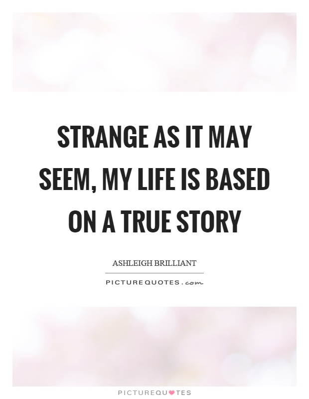 Strange as it may seem, my life is based on a true story Picture Quote #1