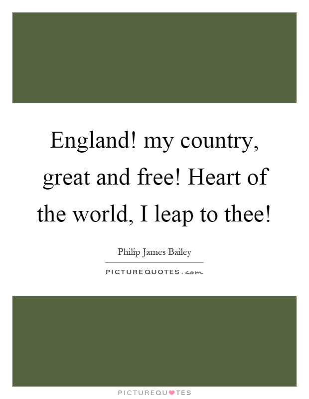 England! my country, great and free! Heart of the world, I leap to thee! Picture Quote #1