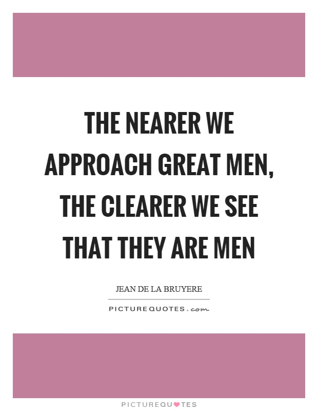 The nearer we approach great men, the clearer we see that they are men Picture Quote #1