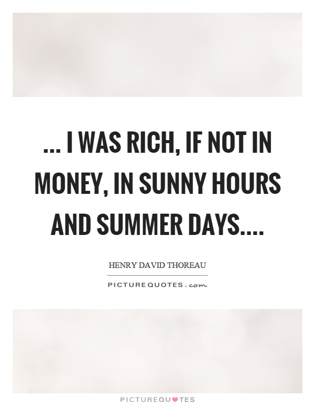 ... I was rich, if not in money, in sunny hours and summer days Picture Quote #1