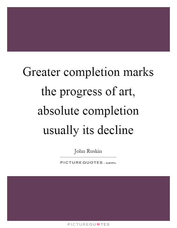 Greater completion marks the progress of art, absolute completion usually its decline Picture Quote #1