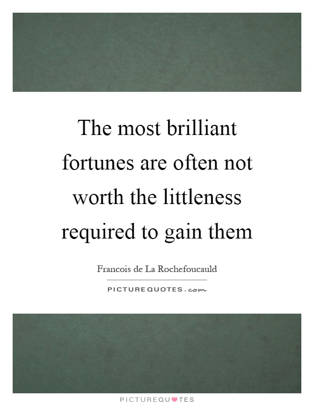 The most brilliant fortunes are often not worth the littleness required to gain them Picture Quote #1