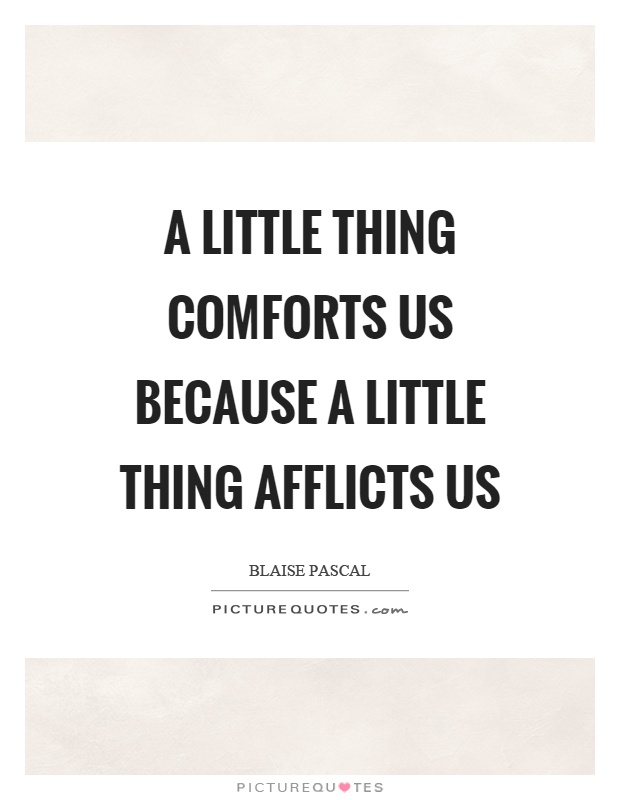 A little thing comforts us because a little thing afflicts us Picture Quote #1