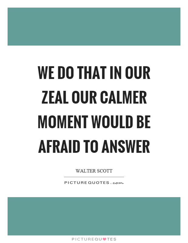 We do that in our zeal our calmer moment would be afraid to answer Picture Quote #1