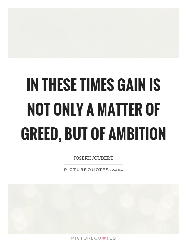 In these times gain is not only a matter of greed, but of ambition Picture Quote #1
