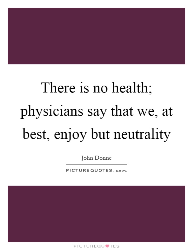 There is no health; physicians say that we, at best, enjoy but neutrality Picture Quote #1