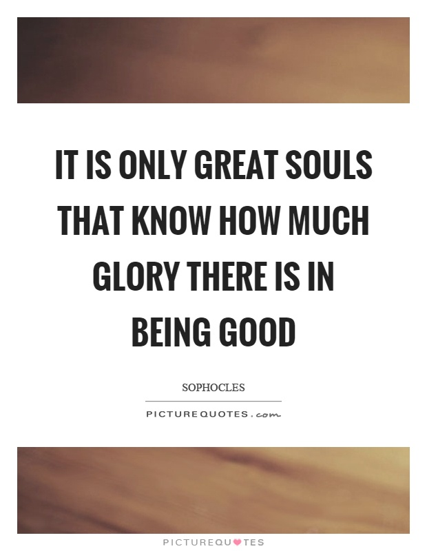 It is only great souls that know how much glory there is in being good Picture Quote #1