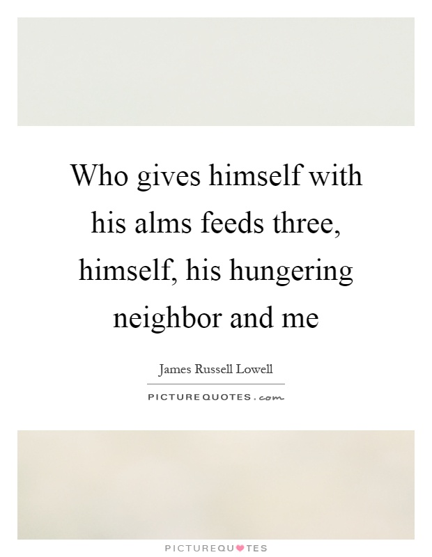 Who gives himself with his alms feeds three, himself, his hungering neighbor and me Picture Quote #1