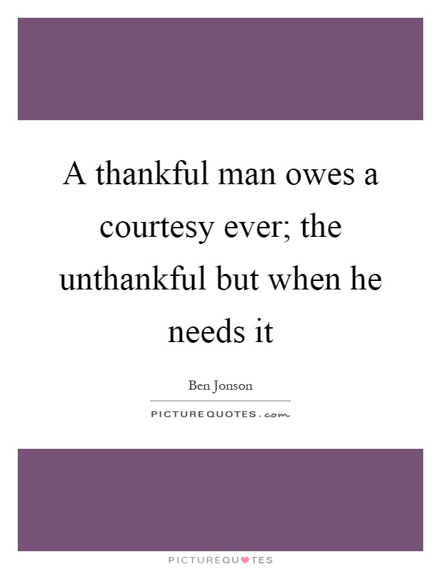 A thankful man owes a courtesy ever; the unthankful but when he needs it Picture Quote #1
