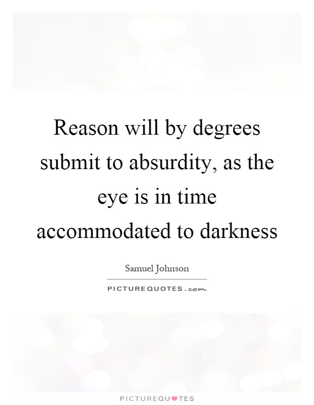 Reason will by degrees submit to absurdity, as the eye is in time accommodated to darkness Picture Quote #1