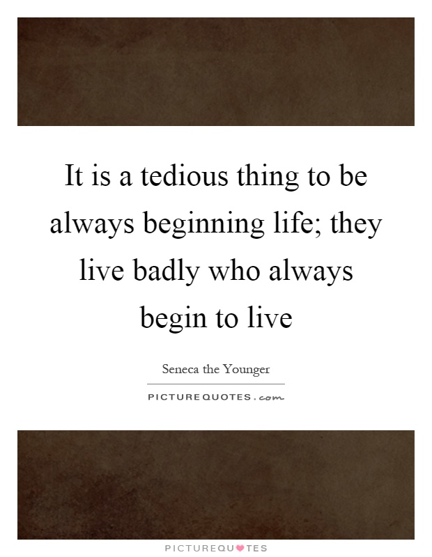 It is a tedious thing to be always beginning life; they live badly who always begin to live Picture Quote #1