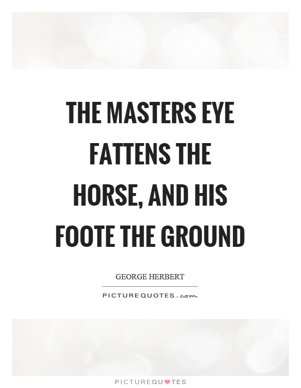 The masters eye fattens the horse, and his foote the ground Picture Quote #1