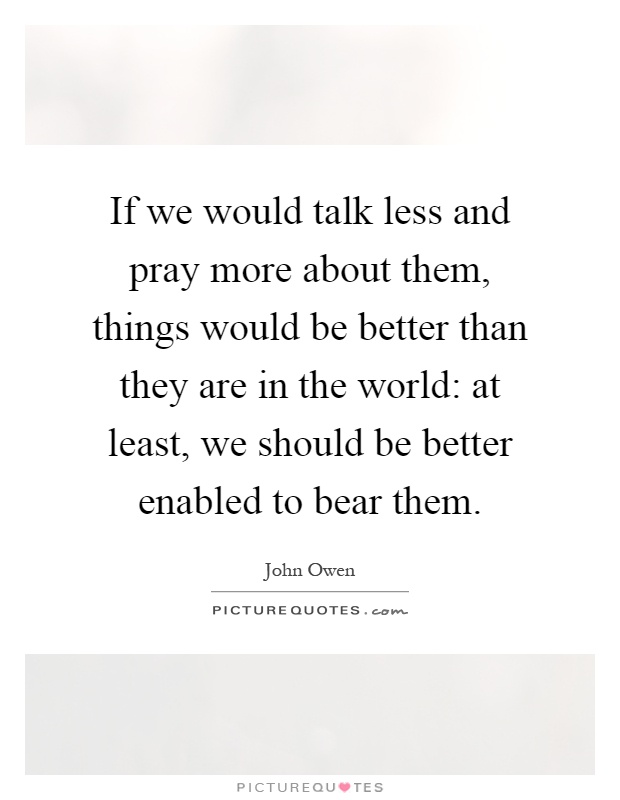 If we would talk less and pray more about them, things would be better than they are in the world: at least, we should be better enabled to bear them Picture Quote #1