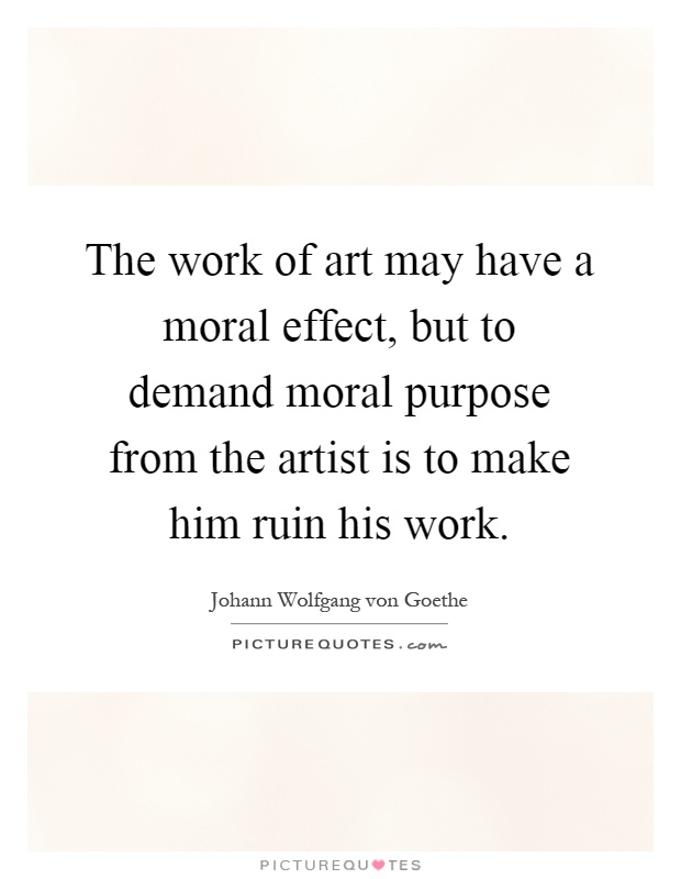 The work of art may have a moral effect, but to demand moral purpose from the artist is to make him ruin his work Picture Quote #1