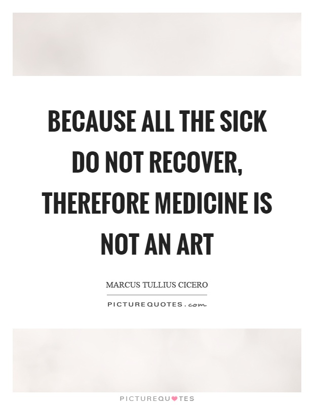 Because all the sick do not recover, therefore medicine is not an art Picture Quote #1