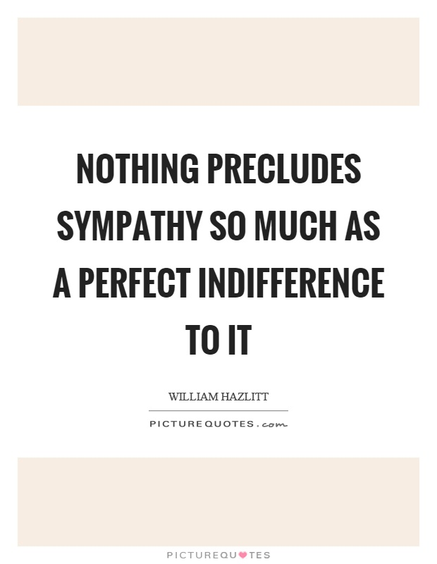 Nothing precludes sympathy so much as a perfect indifference to it Picture Quote #1