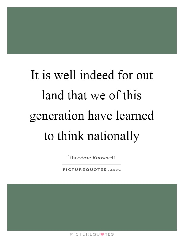It is well indeed for out land that we of this generation have learned to think nationally Picture Quote #1