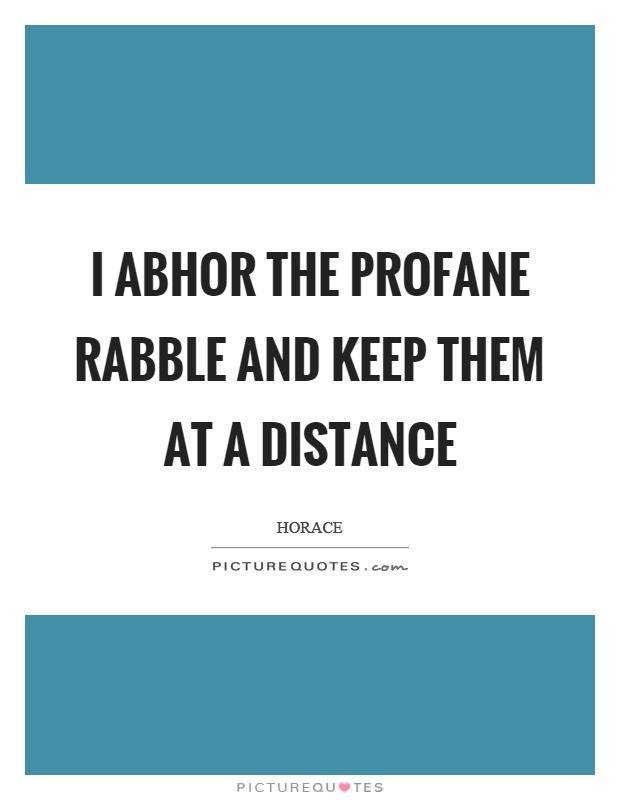 I abhor the profane rabble and keep them at a distance Picture Quote #1