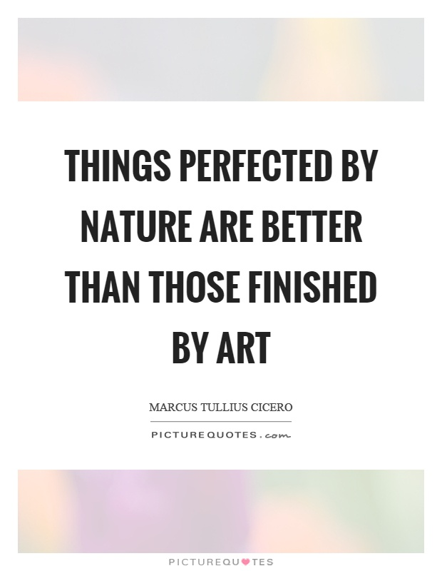 Things perfected by nature are better than those finished by art Picture Quote #1
