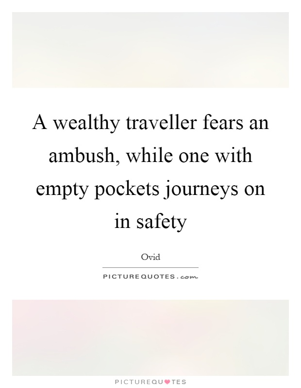 A wealthy traveller fears an ambush, while one with empty pockets journeys on in safety Picture Quote #1
