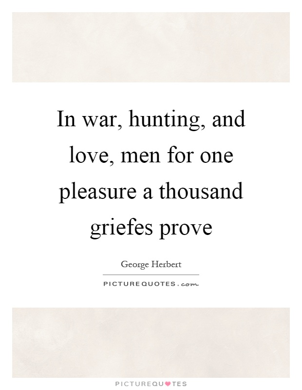 In war, hunting, and love, men for one pleasure a thousand ...