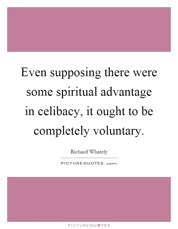 Even supposing there were some spiritual advantage in celibacy, it ought to be completely voluntary Picture Quote #1
