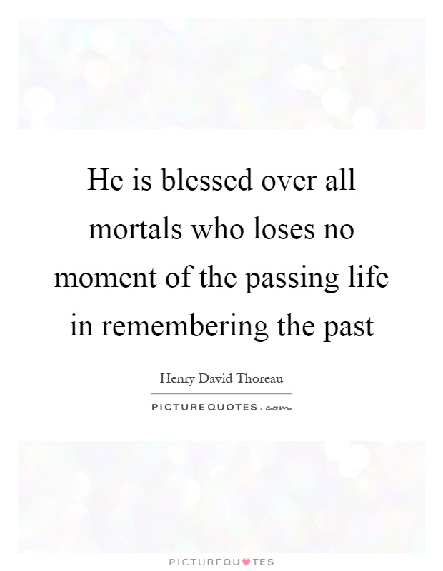 He is blessed over all mortals who loses no moment of the passing life in remembering the past Picture Quote #1