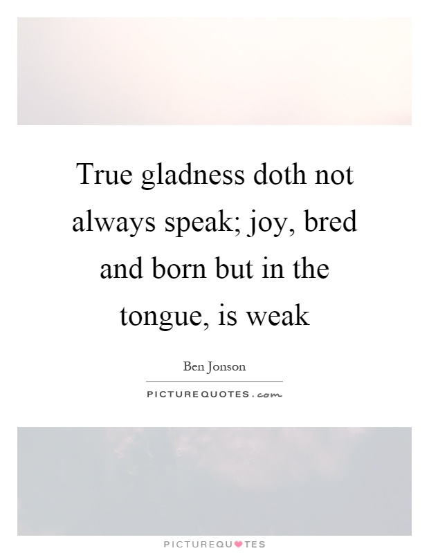 True gladness doth not always speak; joy, bred and born but in the tongue, is weak Picture Quote #1