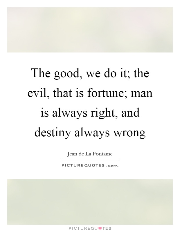 The good, we do it; the evil, that is fortune; man is always right, and destiny always wrong Picture Quote #1