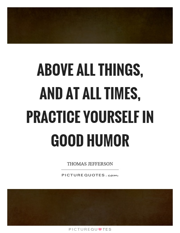 Above all things, and at all times, practice yourself in good humor Picture Quote #1