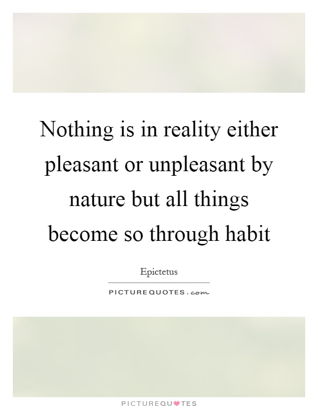 Nothing is in reality either pleasant or unpleasant by nature but all things become so through habit Picture Quote #1
