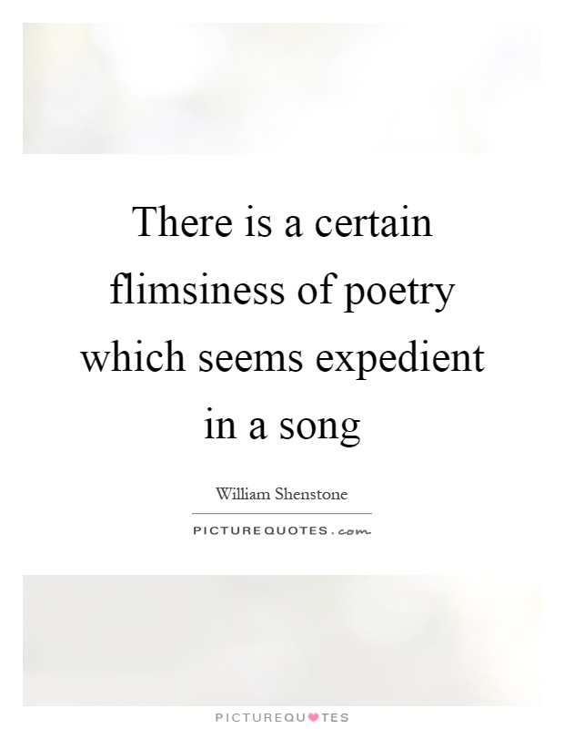 There is a certain flimsiness of poetry which seems expedient in a song Picture Quote #1