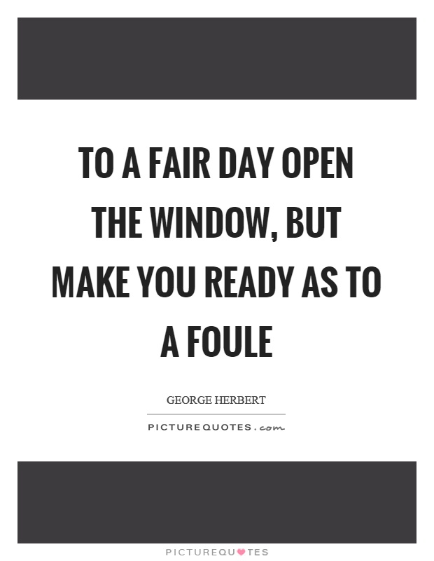 To a fair day open the window, but make you ready as to a foule Picture Quote #1