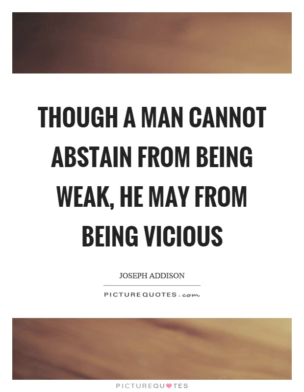 Though a man cannot abstain from being weak, he may from being vicious Picture Quote #1