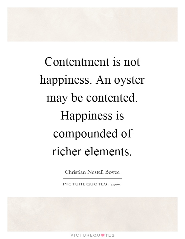 Contentment is not happiness. An oyster may be contented. Happiness is compounded of richer elements Picture Quote #1