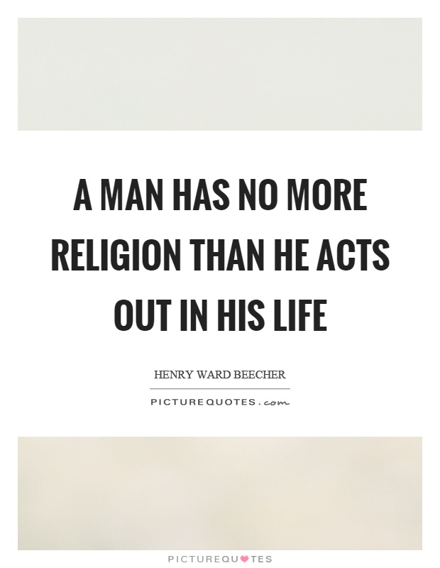 A man has no more religion than he acts out in his life Picture Quote #1