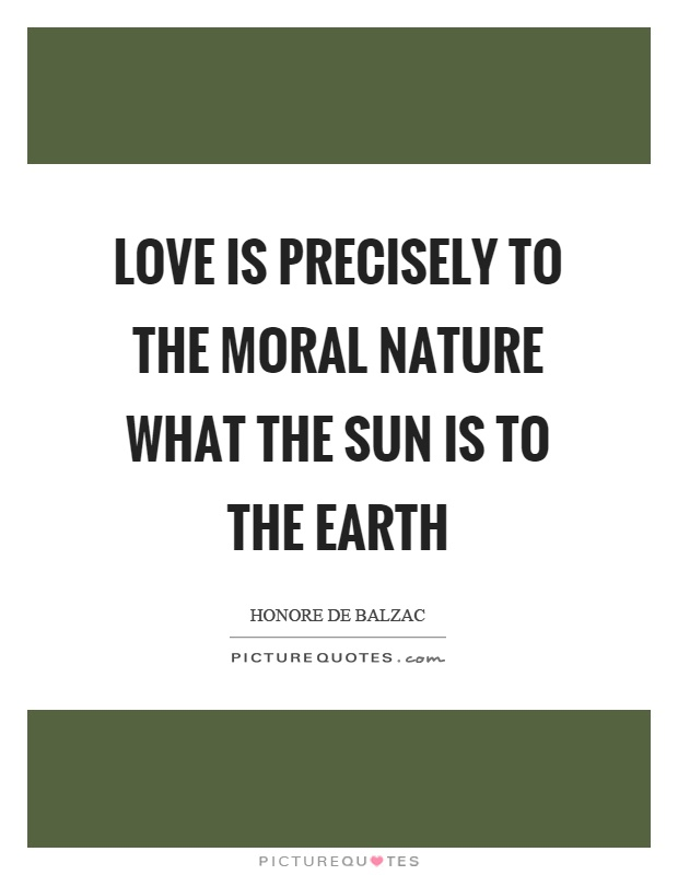 Love is precisely to the moral nature what the sun is to the earth Picture Quote #1