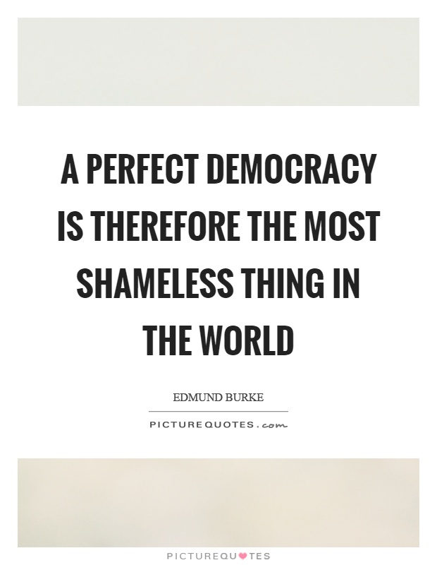 A perfect democracy is therefore the most shameless thing in the world Picture Quote #1