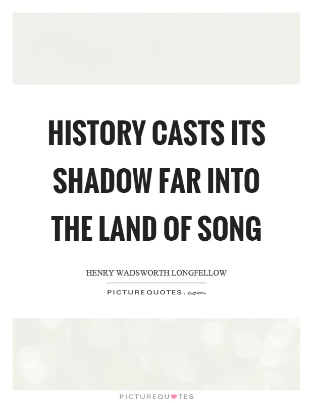 History casts its shadow far into the land of song Picture Quote #1