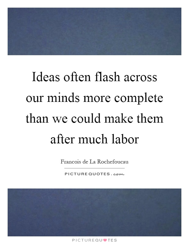 Ideas often flash across our minds more complete than we could make them after much labor Picture Quote #1