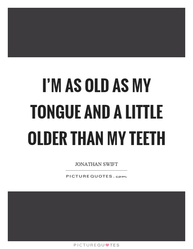 I'm as old as my tongue and a little older than my teeth Picture Quote #1