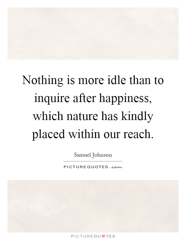 Nothing is more idle than to inquire after happiness, which nature has kindly placed within our reach Picture Quote #1